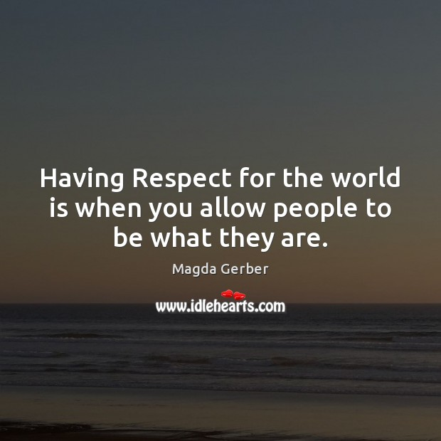 Having Respect for the world is when you allow people to be what they are. Image