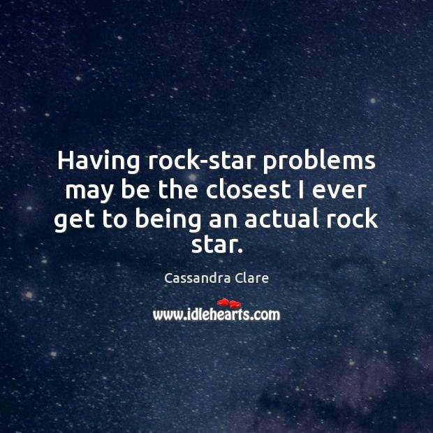 Having rock-star problems may be the closest I ever get to being an actual rock star. Cassandra Clare Picture Quote