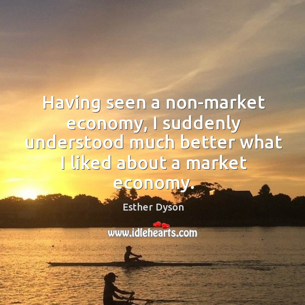 Having seen a non-market economy, I suddenly understood much better what I liked about a market economy. Esther Dyson Picture Quote