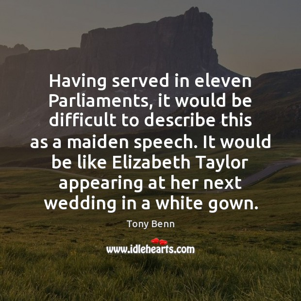 Having served in eleven Parliaments, it would be difficult to describe this Tony Benn Picture Quote