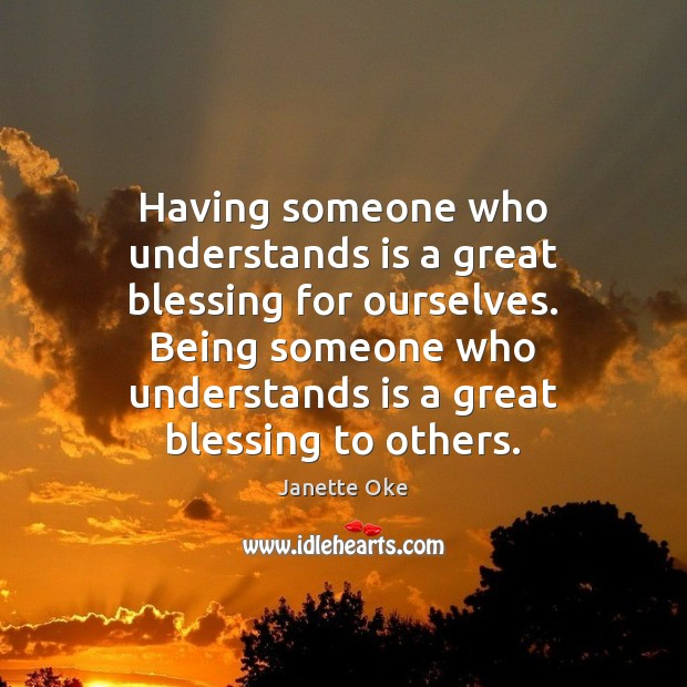 Having someone who understands is a great blessing for ourselves. Being someone Janette Oke Picture Quote