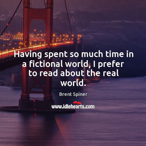 Having spent so much time in a fictional world, I prefer to read about the real world. Image