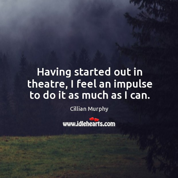 Having started out in theatre, I feel an impulse to do it as much as I can. Cillian Murphy Picture Quote