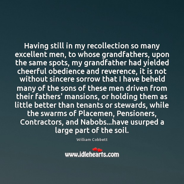 Having still in my recollection so many excellent men, to whose grandfathers, William Cobbett Picture Quote