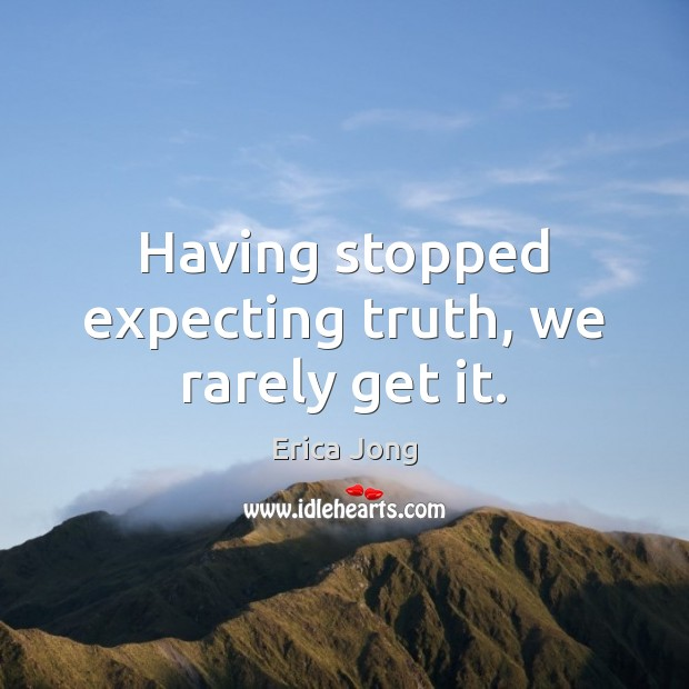 Having stopped expecting truth, we rarely get it. Erica Jong Picture Quote