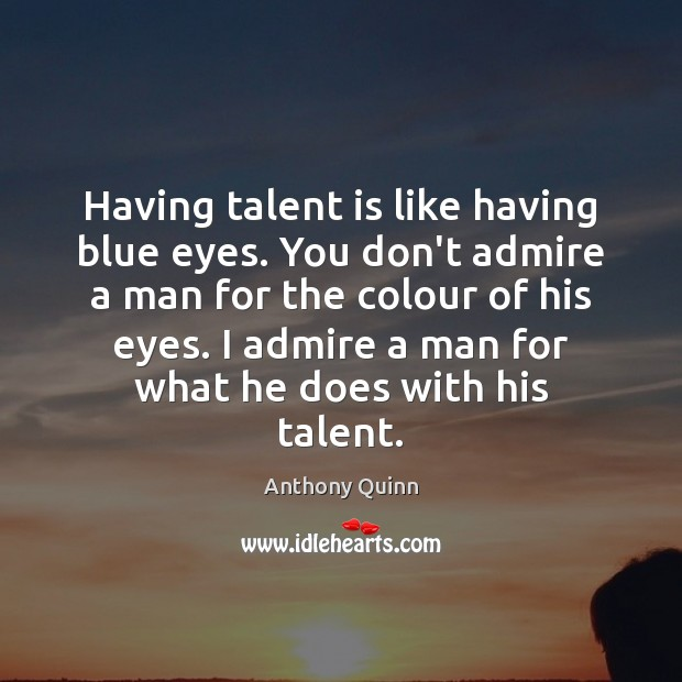 Image, Having talent is like having blue eyes. You don't admire a man
