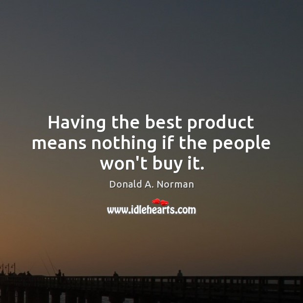 Having the best product means nothing if the people won't buy it. Donald A. Norman Picture Quote