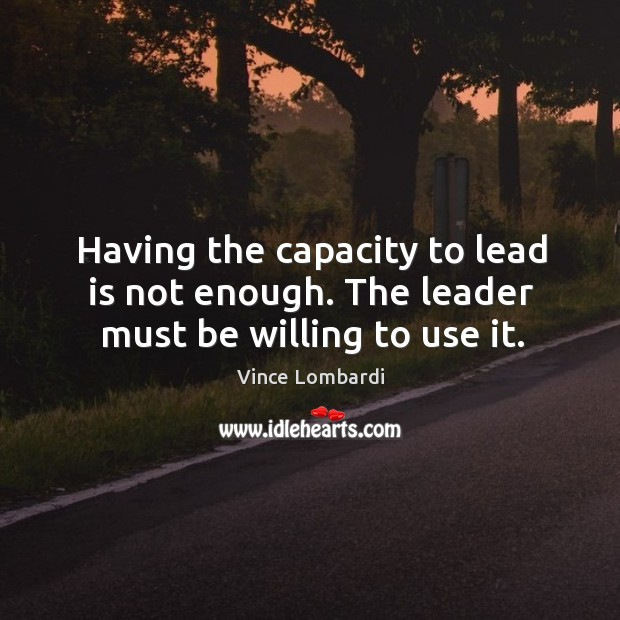 Having the capacity to lead is not enough. The leader must be willing to use it. Image