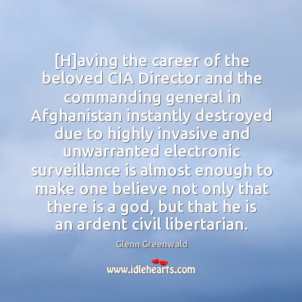 [H]aving the career of the beloved CIA Director and the commanding Glenn Greenwald Picture Quote