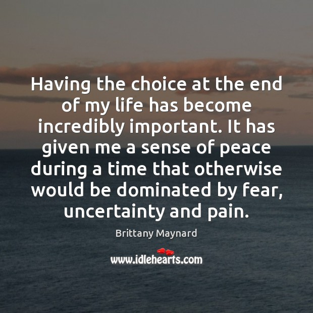 Having the choice at the end of my life has become incredibly Brittany Maynard Picture Quote