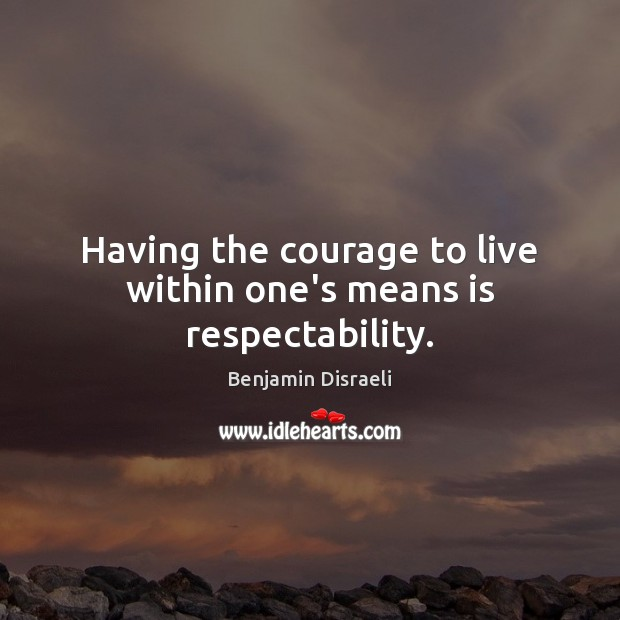 Having the courage to live within one's means is respectability. Benjamin Disraeli Picture Quote