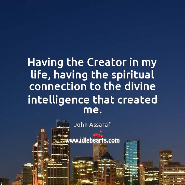 Having the Creator in my life, having the spiritual connection to the John Assaraf Picture Quote