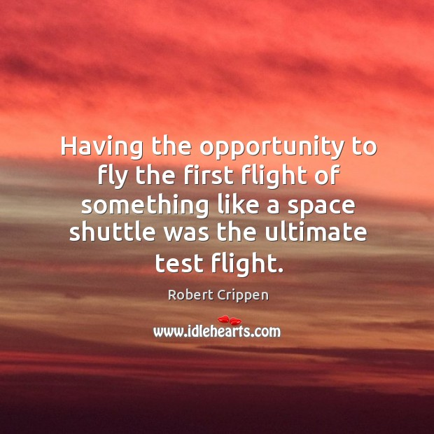 Having the opportunity to fly the first flight of something like a space shuttle was the ultimate test flight. Robert Crippen Picture Quote