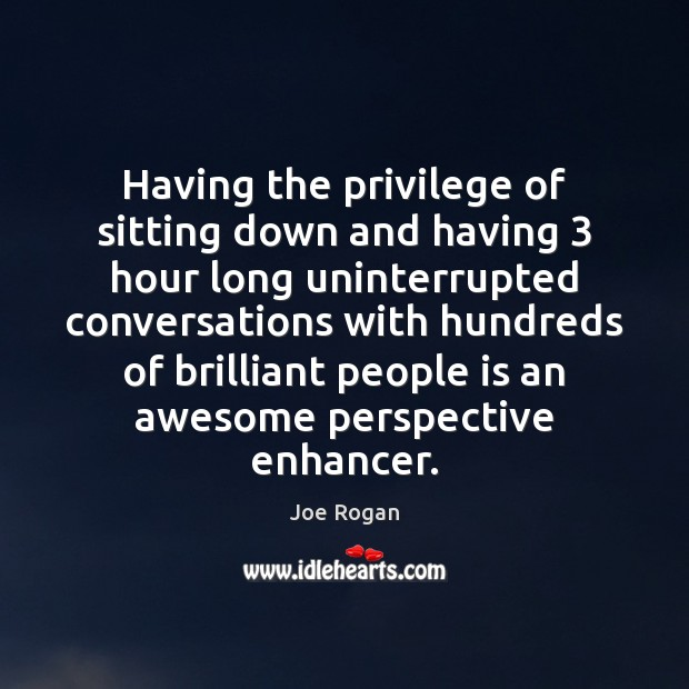 Joe Rogan Picture Quote image saying: Having the privilege of sitting down and having 3 hour long uninterrupted conversations