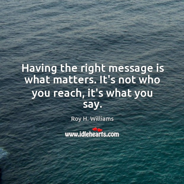 Having the right message is what matters. It's not who you reach, it's what you say. Roy H. Williams Picture Quote