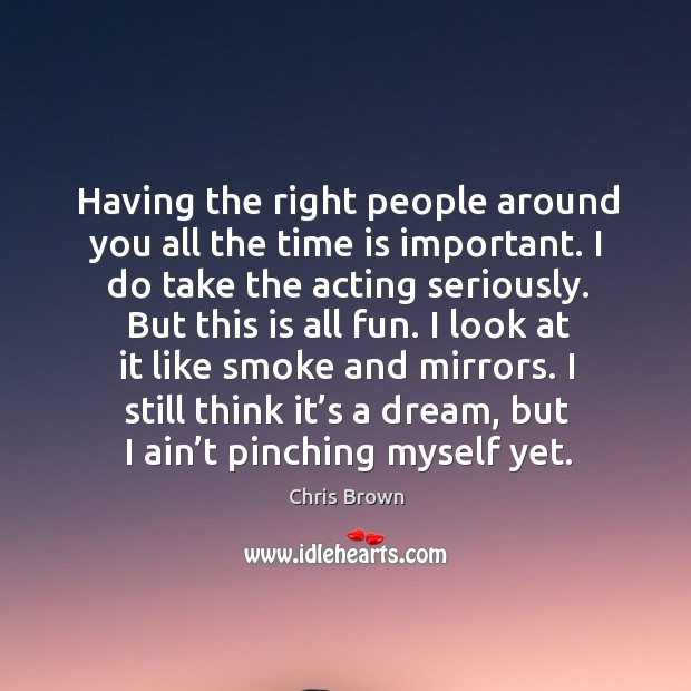 Having the right people around you all the time is important. I do take the acting seriously. Chris Brown Picture Quote