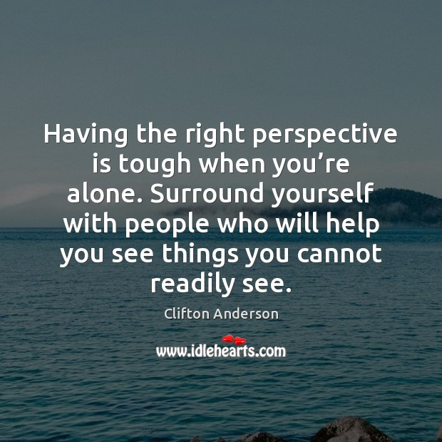 Having the right perspective is tough when you're alone. Surround yourself Image