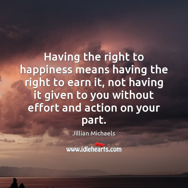 Having the right to happiness means having the right to earn it, Jillian Michaels Picture Quote