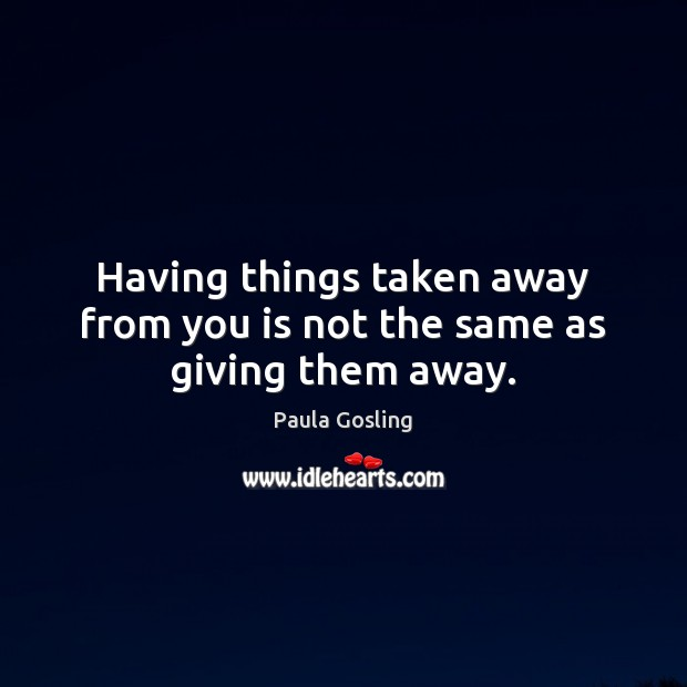 Having things taken away from you is not the same as giving them away. Image