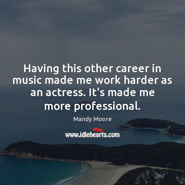 Having this other career in music made me work harder as an Mandy Moore Picture Quote