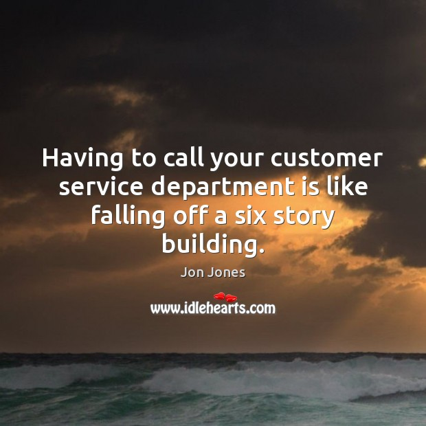 Having to call your customer service department is like falling off a six story building. Jon Jones Picture Quote