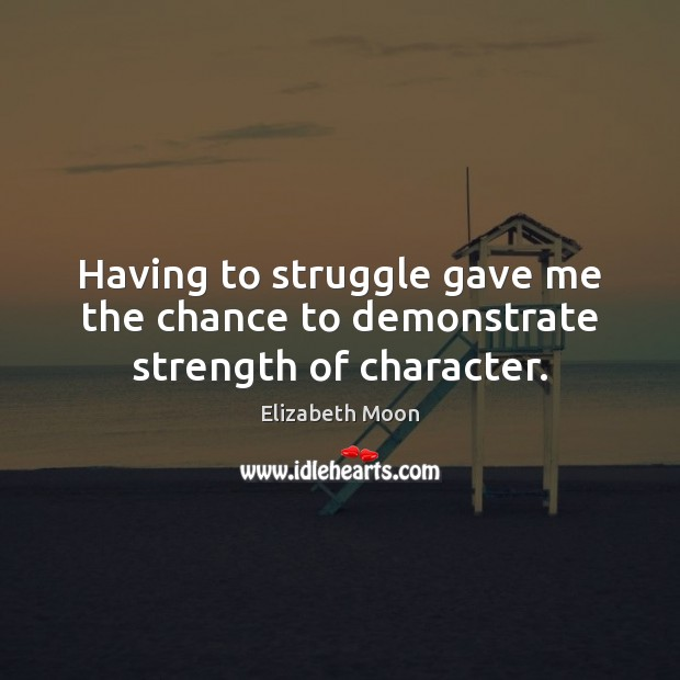Having to struggle gave me the chance to demonstrate strength of character. Elizabeth Moon Picture Quote