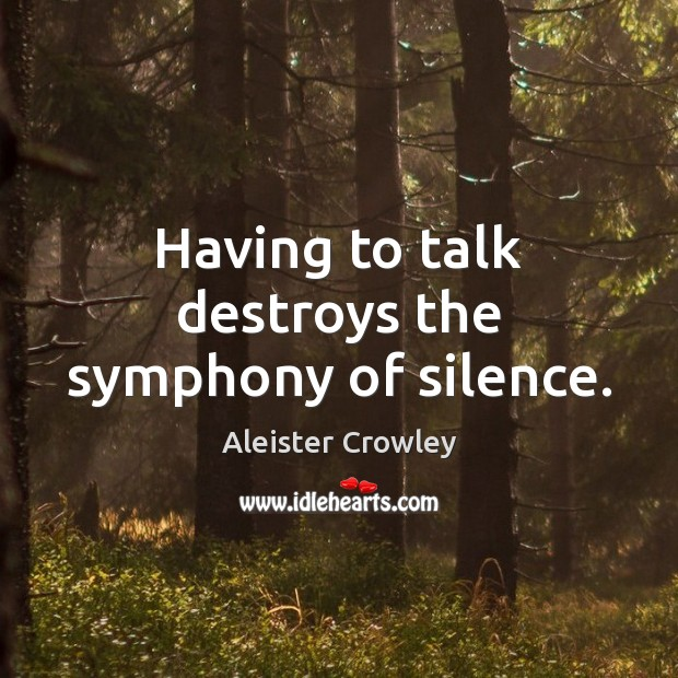 Having to talk destroys the symphony of silence. Aleister Crowley Picture Quote