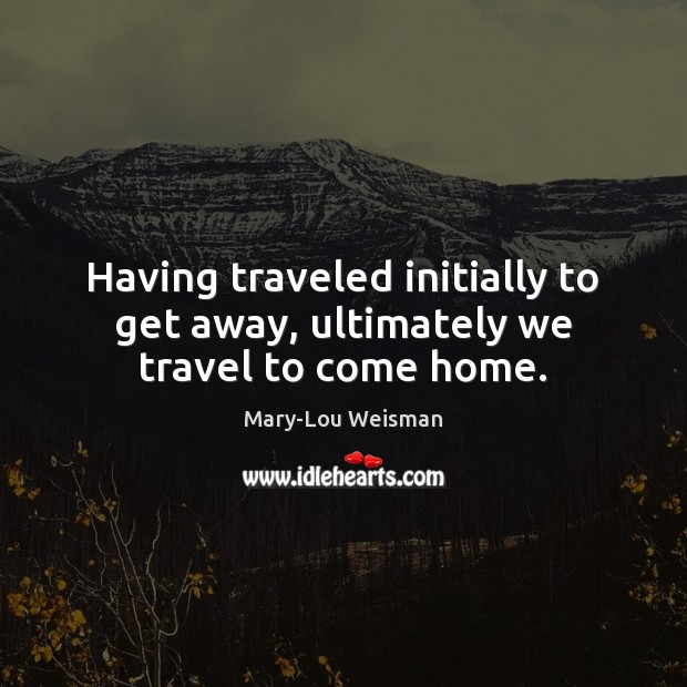 Having traveled initially to get away, ultimately we travel to come home. Image