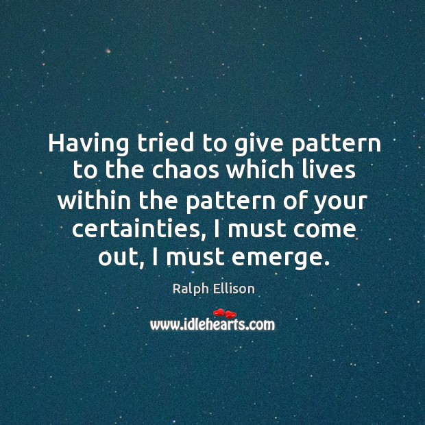 Having tried to give pattern to the chaos which lives within the Ralph Ellison Picture Quote