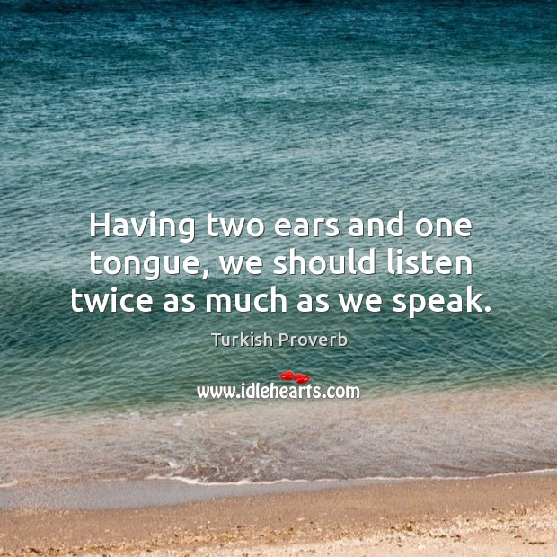 Having two ears and one tongue, we should listen twice as much as we speak. Turkish Proverbs Image