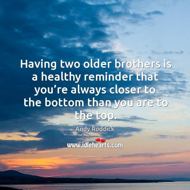 Having two older brothers is a healthy reminder that you're always closer to the bottom than you are to the top. Andy Roddick Picture Quote