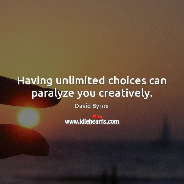 Having unlimited choices can paralyze you creatively. David Byrne Picture Quote
