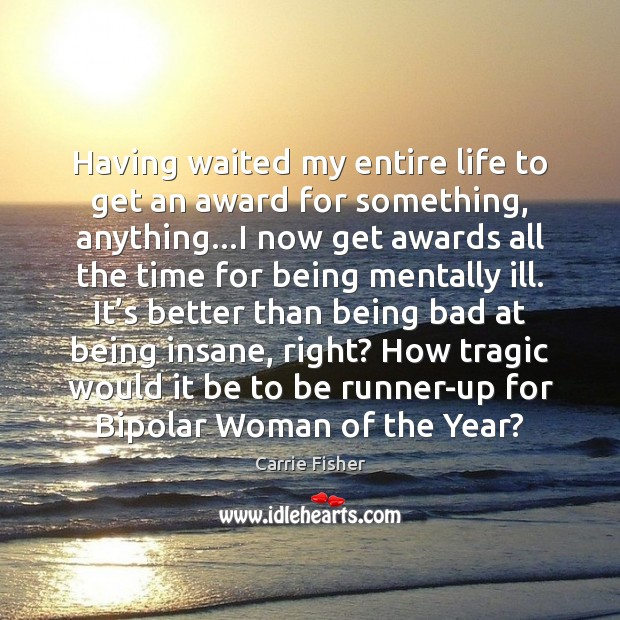 Having waited my entire life to get an award for something, anything… Carrie Fisher Picture Quote