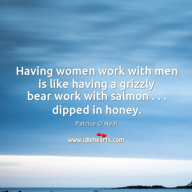 Having women work with men is like having a grizzly bear work Image