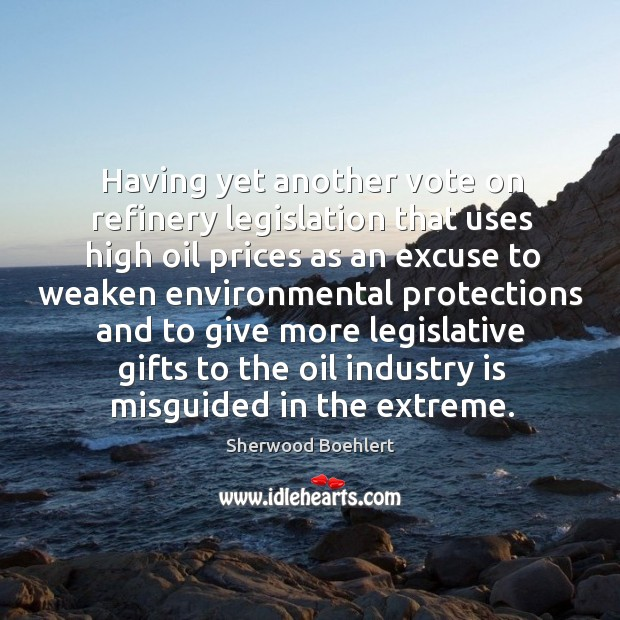 Having yet another vote on refinery legislation that uses high oil prices Sherwood Boehlert Picture Quote