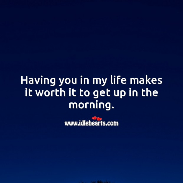 Having you in my life makes it worth it to get up in the morning. Worth Quotes Image