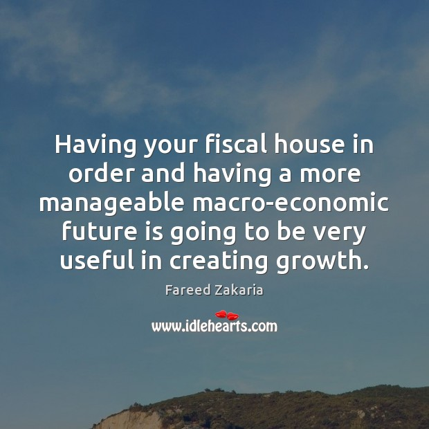 Fareed Zakaria Picture Quote image saying: Having your fiscal house in order and having a more manageable macro-economic