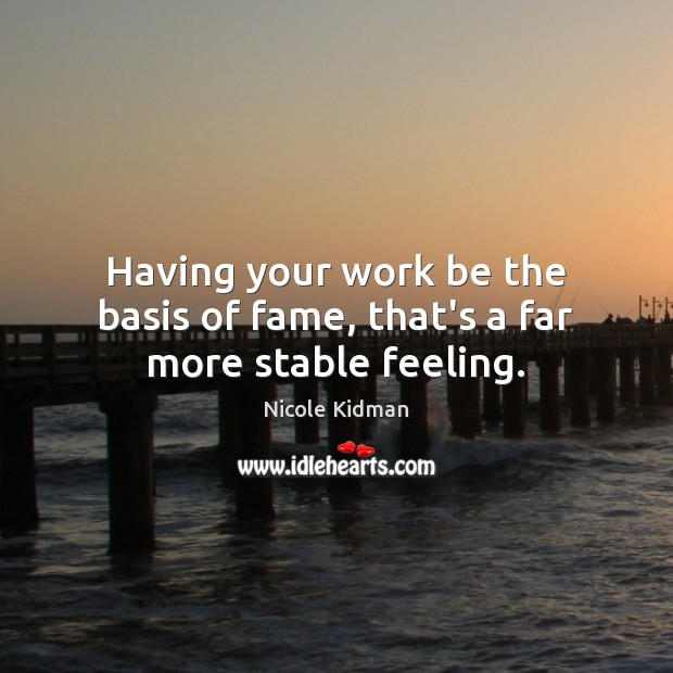 Having your work be the basis of fame, that's a far more stable feeling. Nicole Kidman Picture Quote