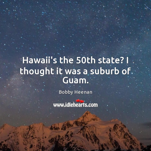 Hawaii's the 50th state? I thought it was a suburb of Guam. Bobby Heenan Picture Quote