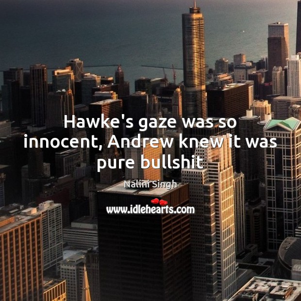 Hawke's gaze was so innocent, Andrew knew it was pure bullshit Nalini Singh Picture Quote