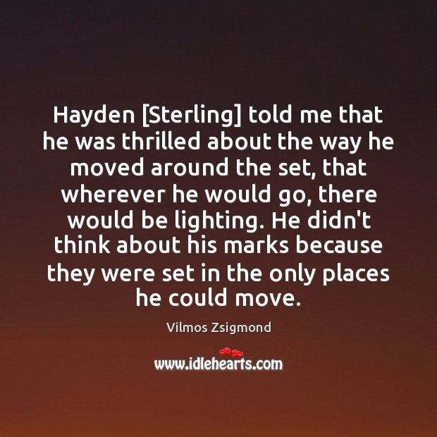 Hayden [Sterling] told me that he was thrilled about the way he Vilmos Zsigmond Picture Quote