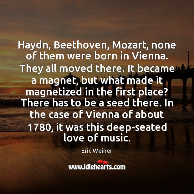 Haydn, Beethoven, Mozart, none of them were born in Vienna. They all Eric Weiner Picture Quote