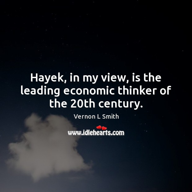 Hayek, in my view, is the leading economic thinker of the 20th century. Image