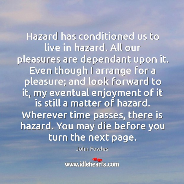 Hazard has conditioned us to live in hazard. All our pleasures are Image
