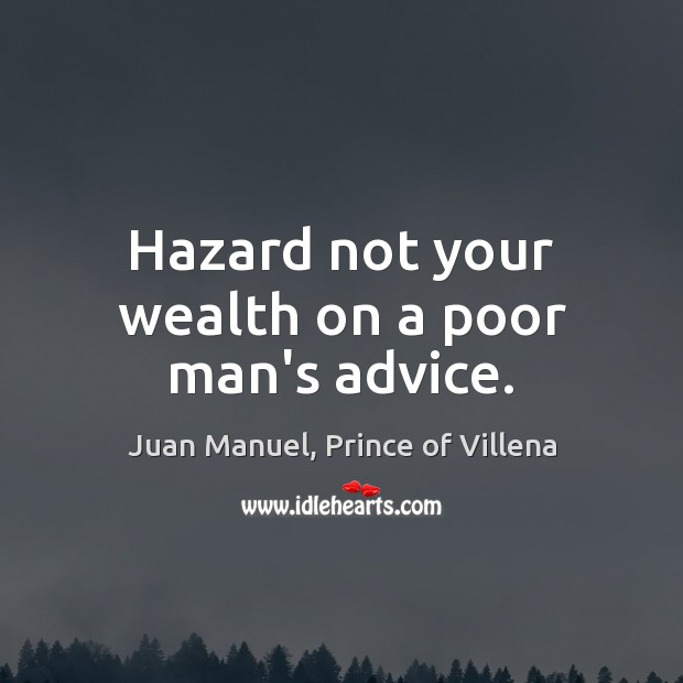 Hazard not your wealth on a poor man's advice. Juan Manuel, Prince of Villena Picture Quote
