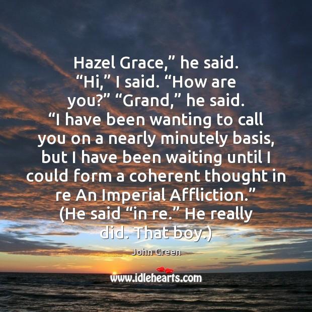 """Hazel Grace,"""" he said. """"Hi,"""" I said. """"How are you?"""" """"Grand,"""" he Image"""