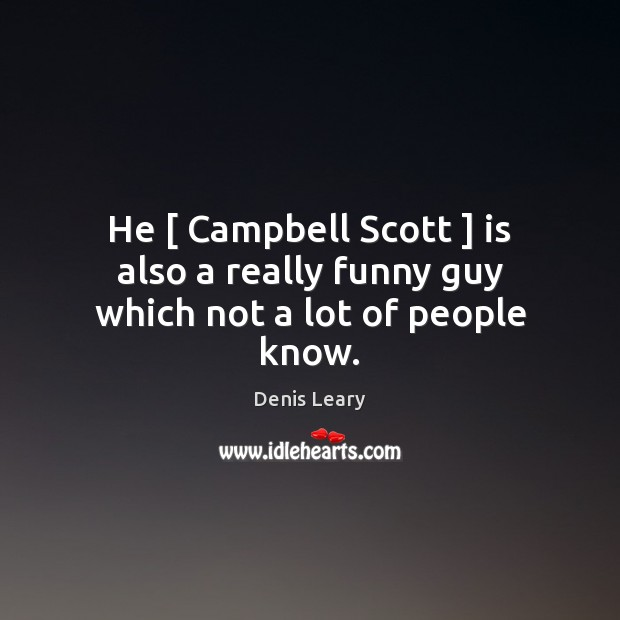 He [ Campbell Scott ] is also a really funny guy which not a lot of people know. Denis Leary Picture Quote