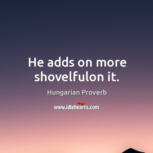 Image, He adds on more shovelfulon it.