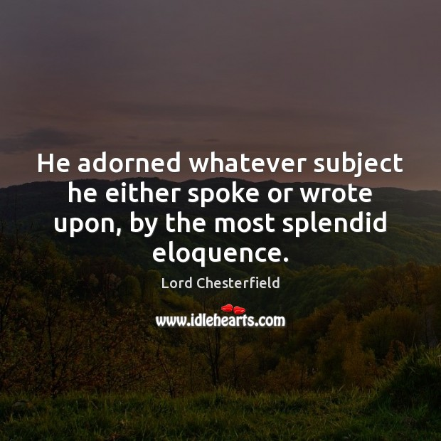 He adorned whatever subject he either spoke or wrote upon, by the most splendid eloquence. Image