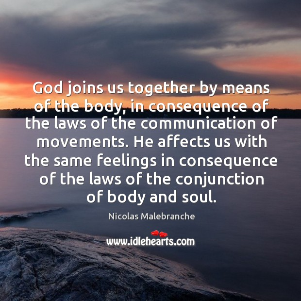 He affects us with the same feelings in consequence of the laws of the conjunction of body and soul. Nicolas Malebranche Picture Quote
